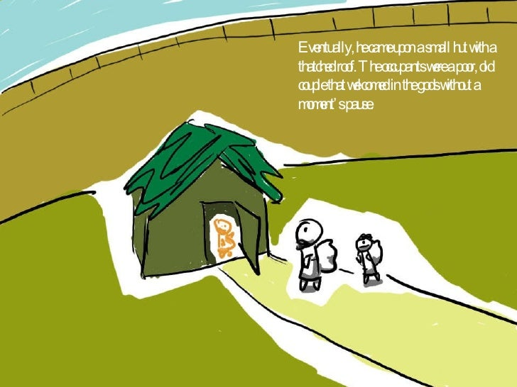 Eventually, he came upon a small hut with a thatched roof. The occupants were a poor, old couple that welcomed in the gods...