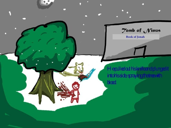 He pulled out his knife and plunged it into his side, spraying the tree with blood.  Book of Jonah