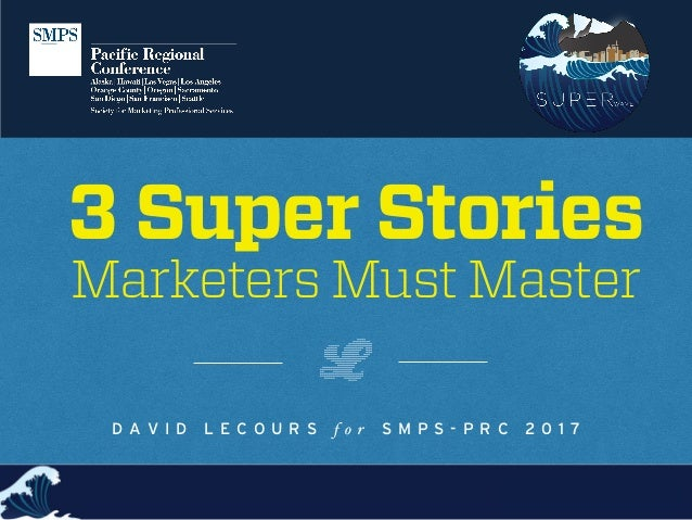 3 Super Stories Marketers Must Master D A V I D L E C O U R S f o r S M P S - P R C 2 0 1 7
