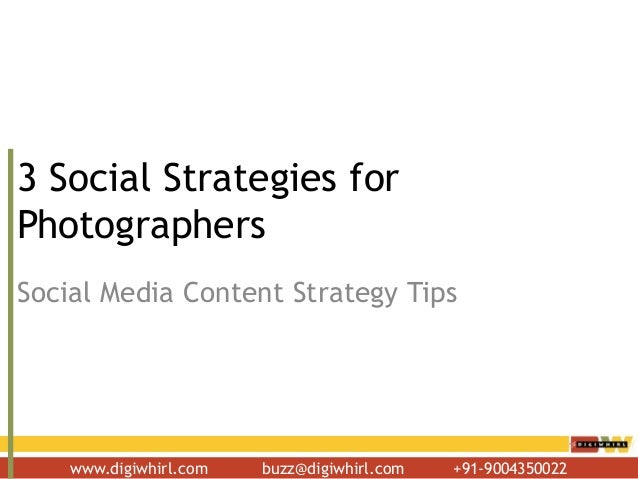 www.digiwhirl.com buzz@digiwhirl.com +91-9004350022 3 Social Strategies for Photographers Social Media Content Strategy Ti...