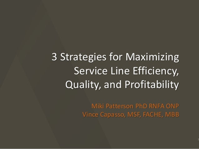 3 Strategies for Maximizing  Service Line Efficiency,  Quality, and Profitability  Miki Patterson PhD RNFA ONP  Vince Capa...