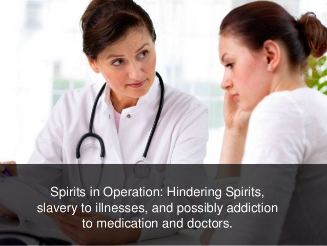 Spirits in Operation: Hindering Spirits, slavery to illnesses, and possibly addiction to medication and doctors.