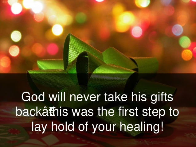 God will never take his gifts back—this was the first step to lay hold of your healing!