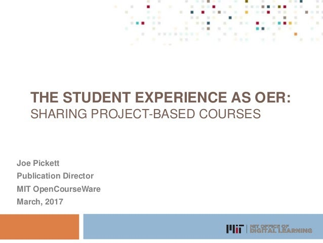 THE STUDENT EXPERIENCE AS OER: SHARING PROJECT-BASED COURSES Joe Pickett Publication Director MIT OpenCourseWare March, 20...