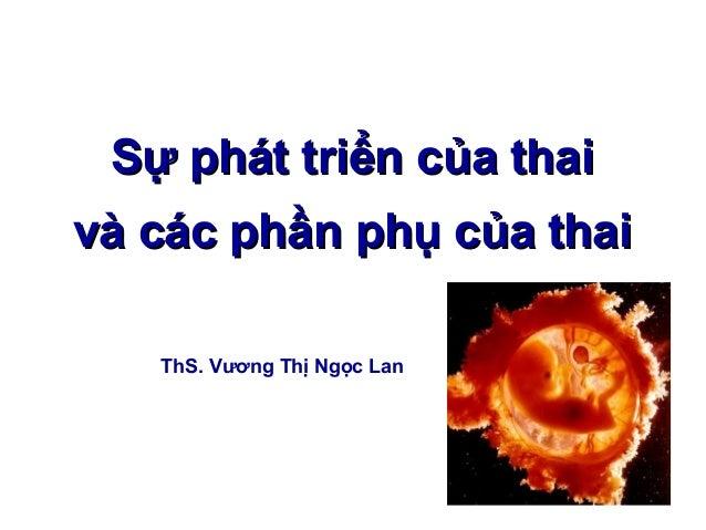 Sự phát triển của thaiSự phát triển của thai và các phần phụ của thaivà các phần phụ của thai ThS. Vương Thị Ngọc Lan