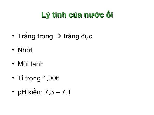 Lý tính của nước ốiLý tính của nước ối • Trắng trong  trắng đục • Nhớt • Mùi tanh • Tỉ trọng 1,006 • pH kiềm 7,3 – 7,1