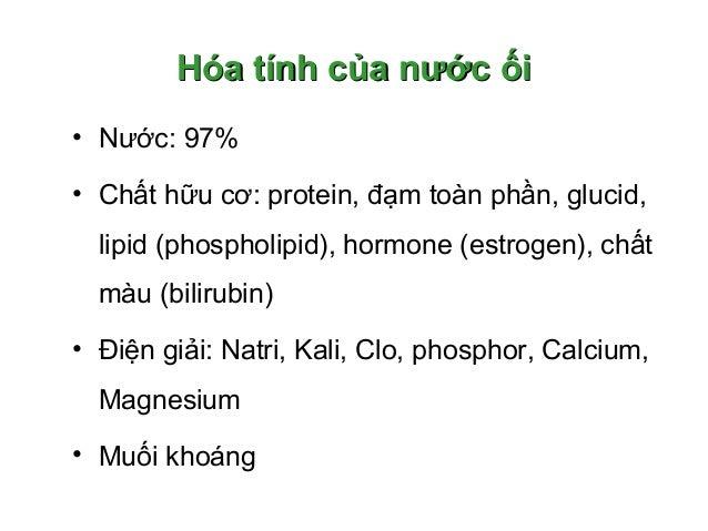 Hóa tính của nước ốiHóa tính của nước ối • Nước: 97% • Chất hữu cơ: protein, đạm toàn phần, glucid, lipid (phospholipid), ...