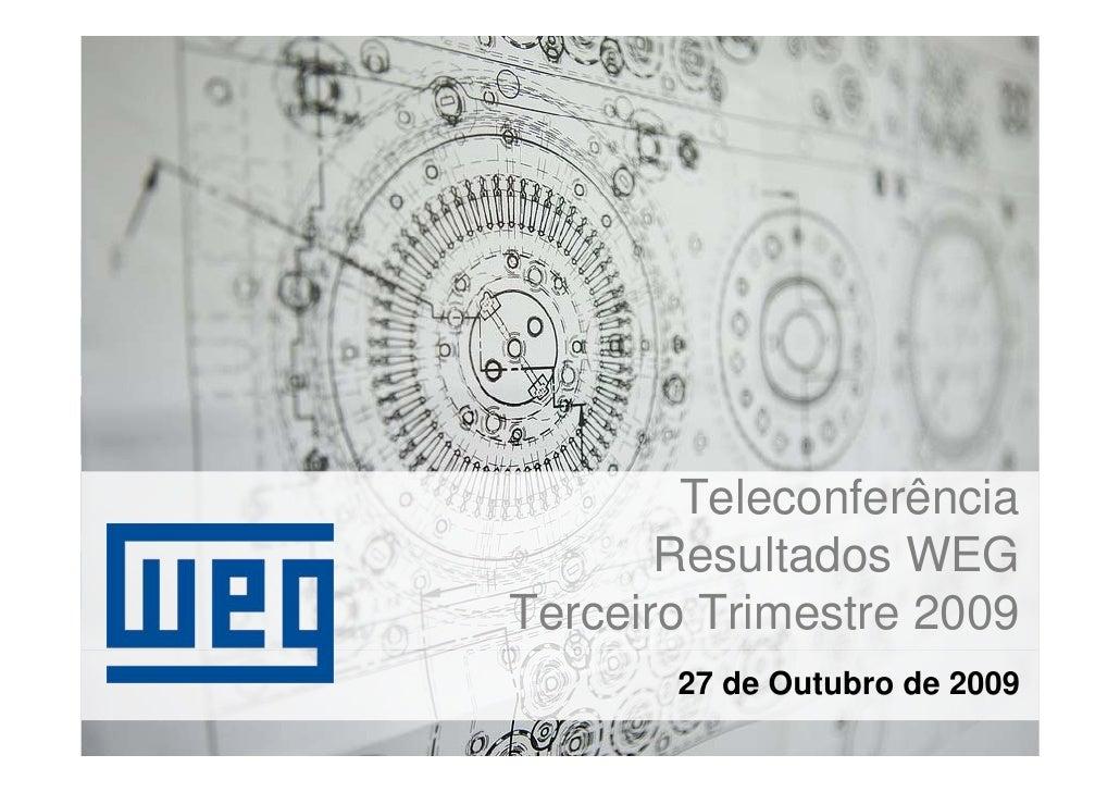 Teleconferência        Resultados WEG Terceiro Trimestre 2009        27 de Outubro de 2009