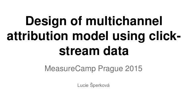 Design of multichannel attribution model using click- stream data MeasureCamp Prague 2015 Lucie Šperková