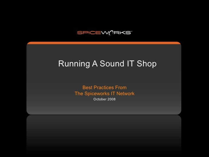 Running A Sound IT Shop        Best Practices From    The Spiceworks IT Network           October 2008
