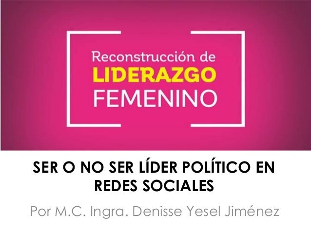 Por M.C. Ingra. Denisse Yesel Jiménez SER O NO SER LÍDER POLÍTICO EN REDES SOCIALES
