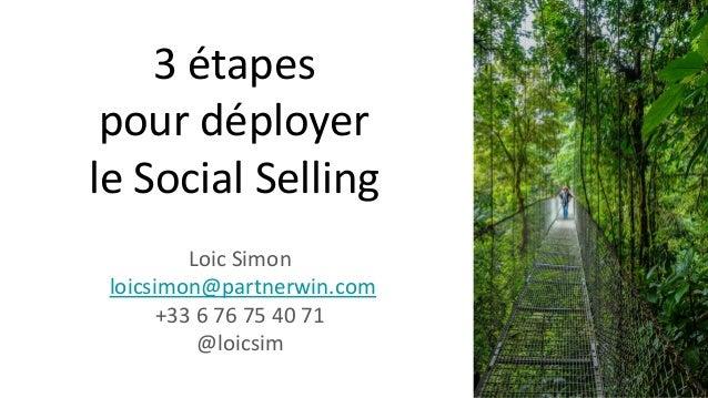3 étapes pour déployer le Social Selling Loic Simon loicsimon@partnerwin.com +33 6 76 75 40 71 @loicsim