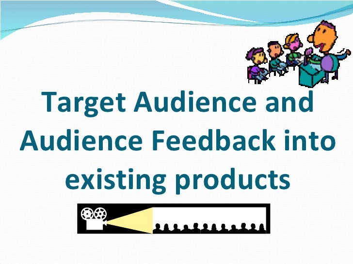 Target Audience and Audience Feedback into existing products
