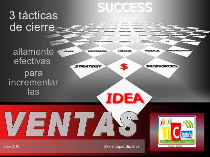 3 tácticas de cierre   altamente efectivas  para incrementar las Julio 2010  Silverio López Gutiérrez  VENTAS