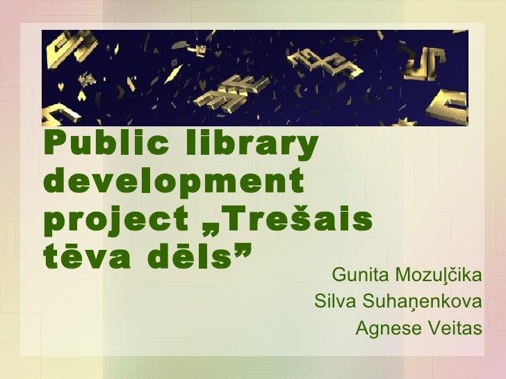"""Public library development project   """"Trešais tēva dēls"""" Gunita Mozuļčika Silva Suhaņenkova Agnese Veitas"""