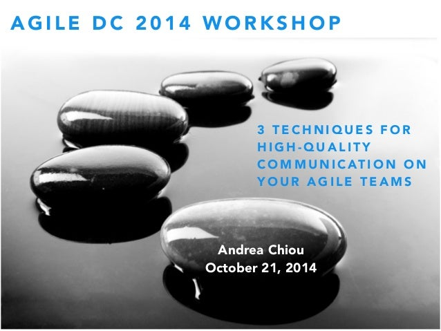 AGILE DC 2014 WORKSHOP  3 TECHNIQUES FOR  HIGH-QUALITY  COMMUNICATION ON  YOUR AGILE TEAMS  Andrea Chiou  October 21, 2014