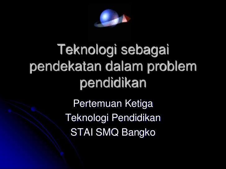 Teknologi sebagai pendekatan dalam problem pendidikan<br />Pertemuan Ketiga<br />Teknologi Pendidikan<br />STAI SMQ Bangko...