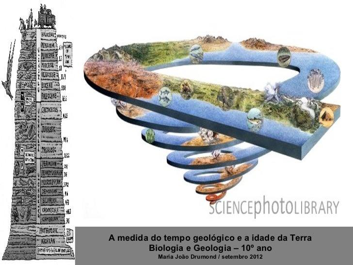 A medida do tempo geológico e a idade da Terra        Biologia e Geologia – 10º ano           Maria João Drumond / setembr...