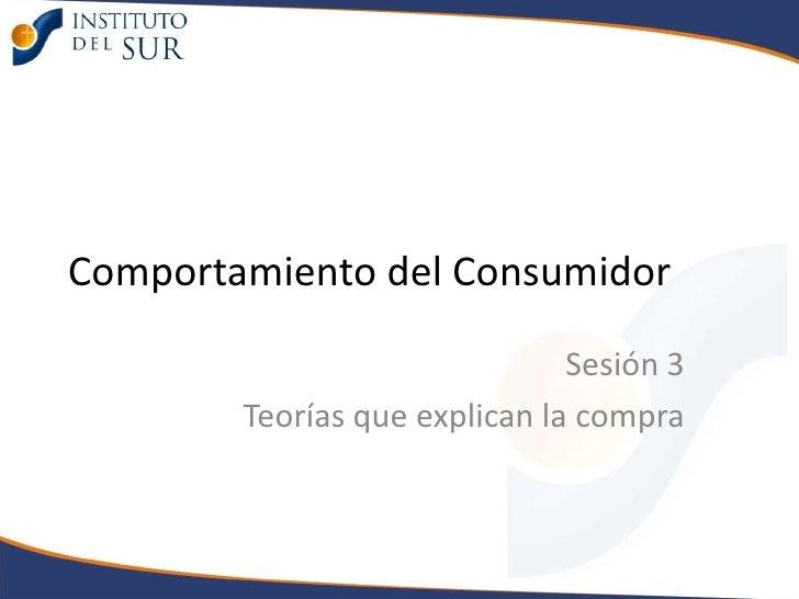 Comportamiento del Consumidor<br />Sesión 3 <br />Teorías que explican la compra<br />