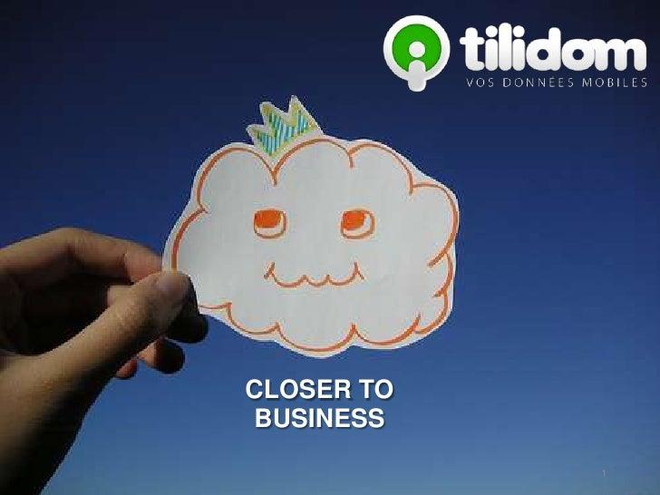 Présentation tilidom     CLOSER TO     BUSINESS        Confidentiel - tilidom                                 1