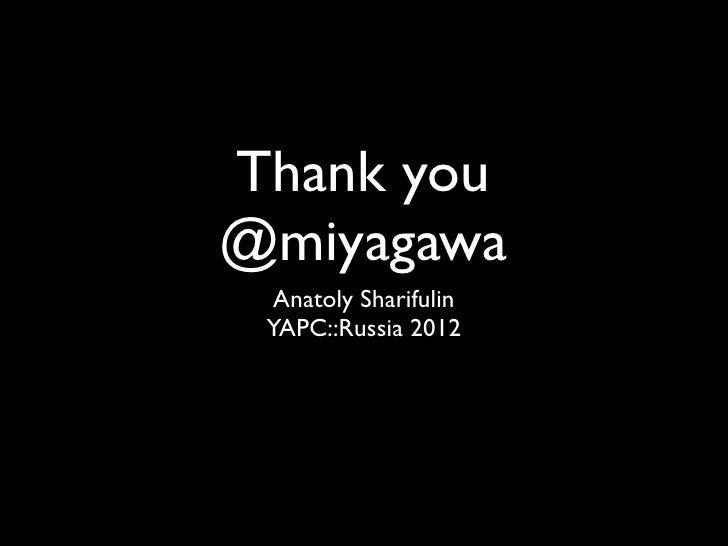 Thank you@miyagawa  Anatoly Sharifulin YAPC::Russia 2012