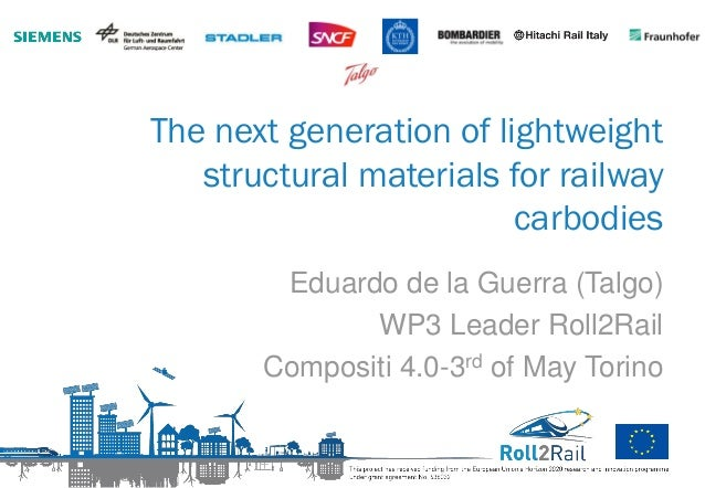 The next generation of lightweight structural materials for railway carbodies Eduardo de la Guerra (Talgo) WP3 Leader Roll...