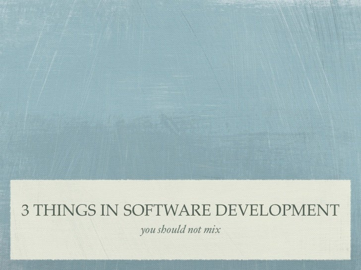 3 THINGS IN SOFTWARE DEVELOPMENT            you should not mix