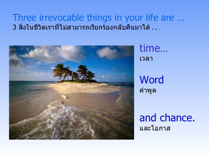 Three irrevocable things in your life are … 3  สิ่งในชีวิตเราที่ไม่สามารถเรียกร้องกลับคืนมาได้  . .  . and chance. และโอกา...