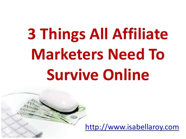 3 Things All AffiliateMarketers Need ToSurvive Onlinehttp://www.isabellaroy.com