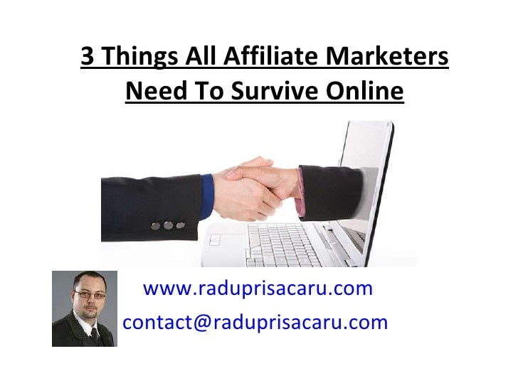 3 Things All Affiliate Marketers Need To Survive Online www.raduprisacaru.com [email_address]