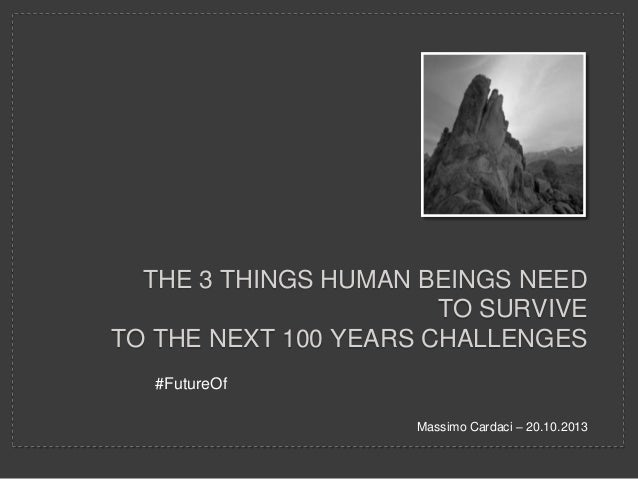 THE 3 THINGS HUMAN BEINGS NEED TO SURVIVE TO THE NEXT 100 YEARS CHALLENGES #FutureOf Massimo Cardaci – 20.10.2013