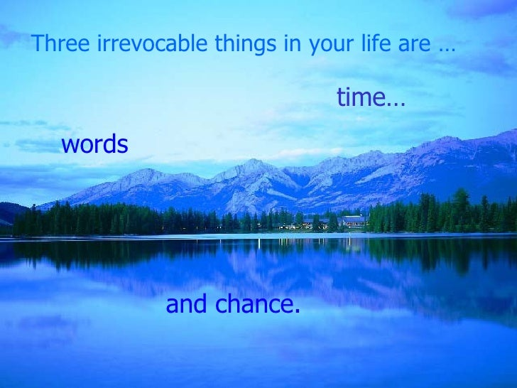 Three irrevocable things in your life are … and chance. time… words