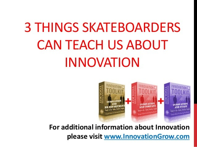 3 THINGS SKATEBOARDERSCAN TEACH US ABOUTINNOVATIONFor additional information about Innovationplease visit www.InnovationGr...