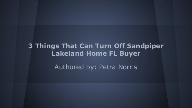 3 Things That Can Turn Off Sandpiper Lakeland Home FL Buyer Authored by: Petra Norris