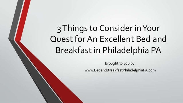 3Things to Consider inYourQuest for An Excellent Bed andBreakfast in Philadelphia PABrought to you by:www.BedandBreakfastP...