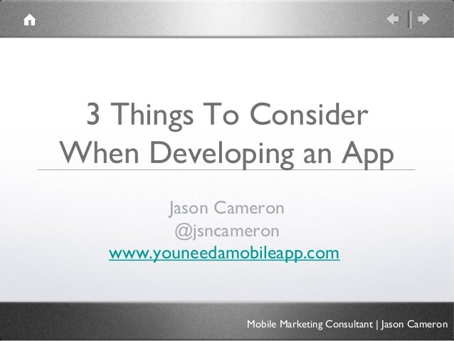 3 Things To ConsiderWhen Developing an App         Jason Cameron          @jsncameron   www.youneedamobileapp.com         ...