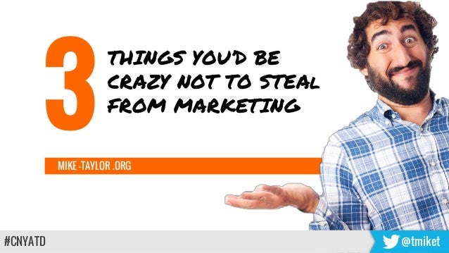 MIKE -TAYLOR .ORG #CNYATD @tmiket THINGS YOU'D BE CRAZY NOT TO STEAl FROM MARKETING 3
