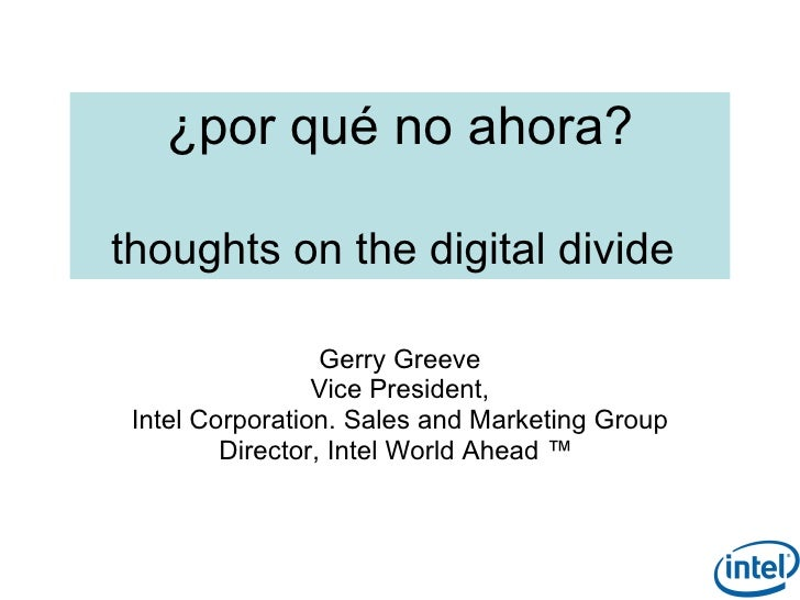 ¿por qué no ahora?  thoughts on the digital divide                    Gerry Greeve                  Vice President,  Intel...