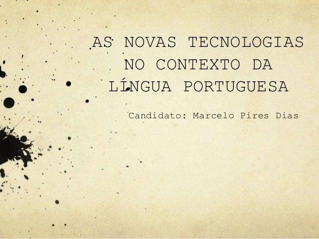 AS NOVAS TECNOLOGIAS NO CONTEXTO DA LÍNGUA PORTUGUESA Candidato: Marcelo Pires Dias