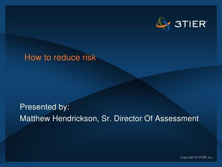 How to reduce riskPresented by:Matthew Hendrickson, Sr. Director Of Assessment