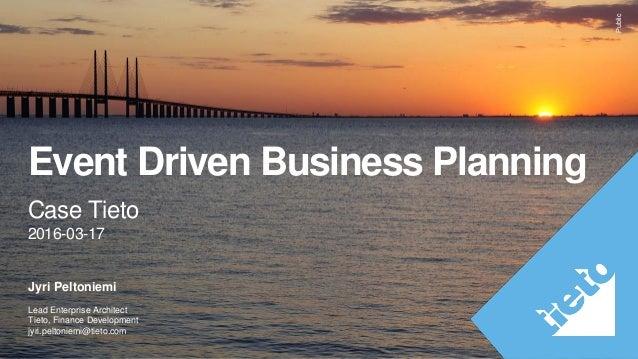 Public Event Driven Business Planning Case Tieto 2016-03-17 Jyri Peltoniemi Lead Enterprise Architect Tieto, Finance Devel...