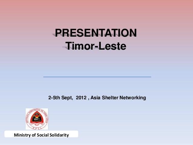 PRESENTATION                      Timor-Leste                  2-5th Sept, 2012 , Asia Shelter NetworkingMinistry of Socia...