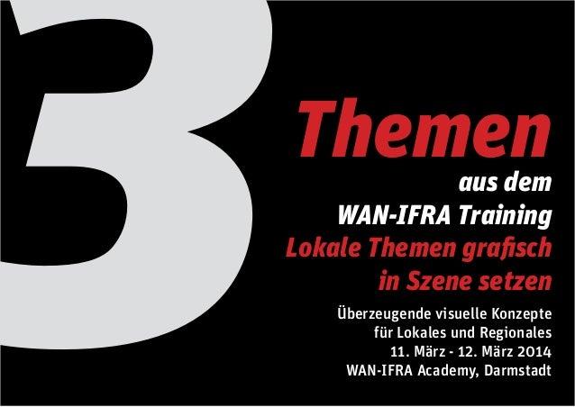 3  Themen  aus dem WAN-IFRA Training Lokale Themen grafisch in Szene setzen  Überzeugende visuelle Konzepte für Lokales un...