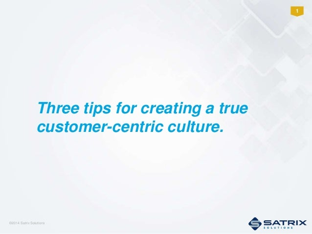 ©2014 Satrix Solutions 1 Three tips for creating a true customer-centric culture.