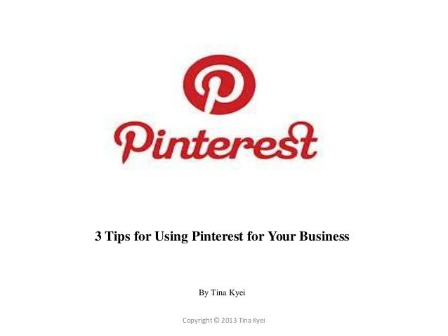 3 Tips for Using Pinterest for Your Business                    By Tina Kyei               Copyright © 2013 Tina Kyei