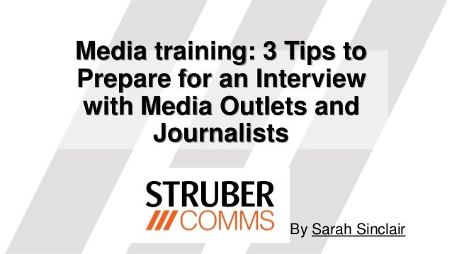 Media training: 3 Tips to Prepare for an Interview with Media Outlets and Journalists By Sarah Sinclair