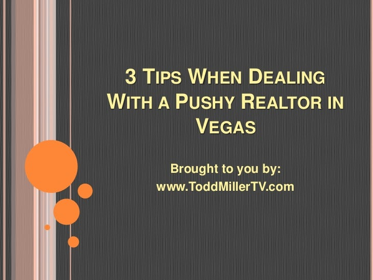 3 TIPS WHEN DEALINGWITH A PUSHY REALTOR IN         VEGAS     Brought to you by:    www.ToddMillerTV.com