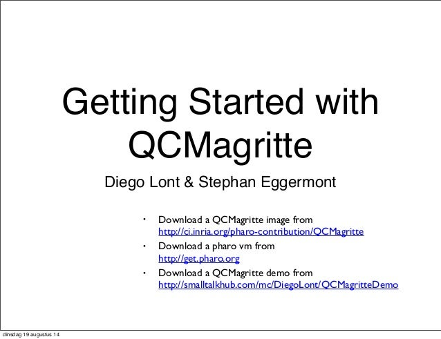 Getting Started with  QCMagritte  Diego Lont & Stephan Eggermont  • Download a QCMagritte image from  http://ci.inria.org/...