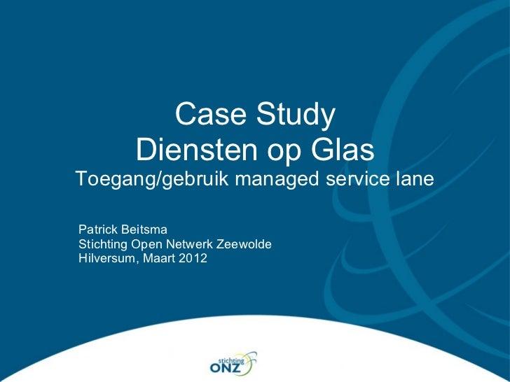 Case Study         Diensten op GlasToegang/gebruik managed service lanePatrick BeitsmaStichting Open Netwerk ZeewoldeHilve...