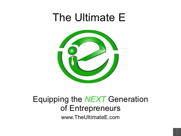 The Ultimate E Equipping the  NEXT  Generation of Entrepreneurs www.TheUltimateE.com